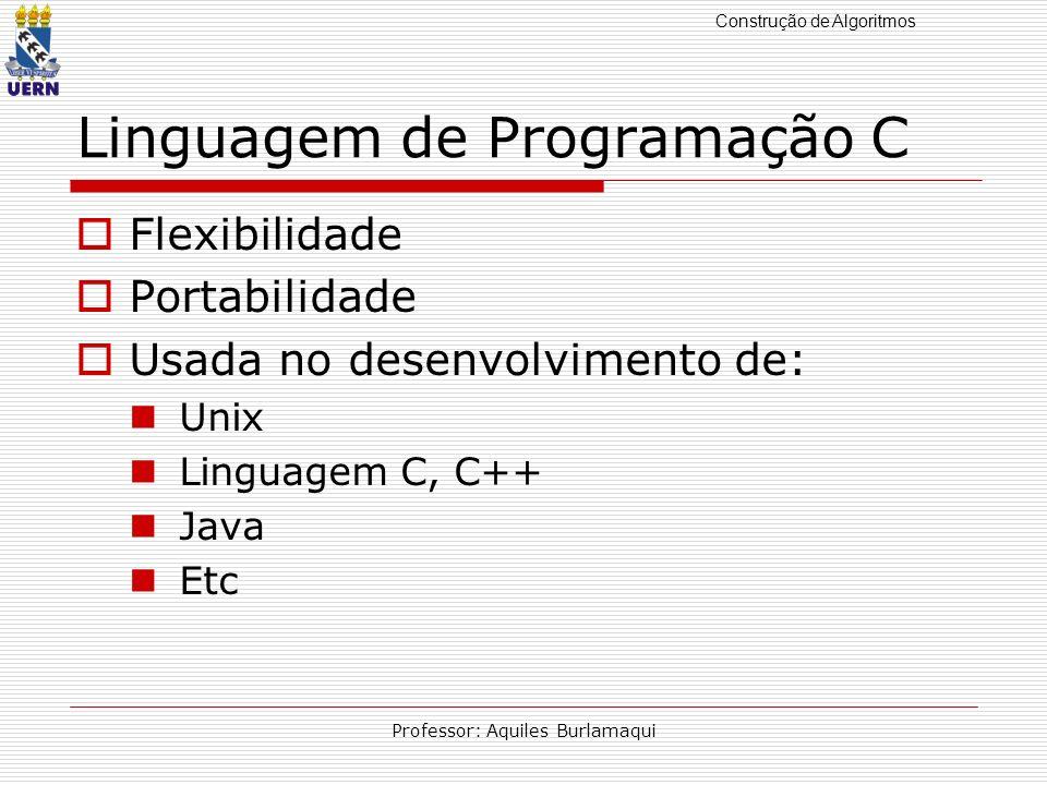 Construção de Algoritmos Professor: Aquiles Burlamaqui Linguagem de Programação C Flexibilidade Portabilidade Usada no desenvolvimento de: Unix Lingua