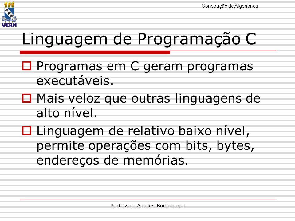 Construção de Algoritmos Professor: Aquiles Burlamaqui Linguagem de Programação C Programas em C geram programas executáveis. Mais veloz que outras li