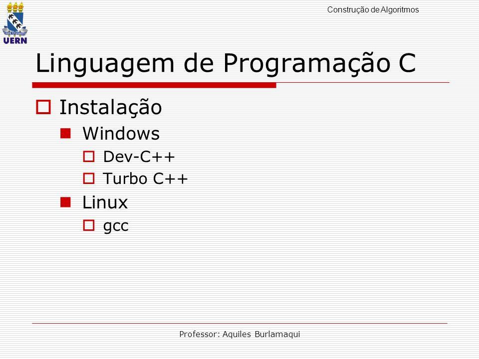 Construção de Algoritmos Professor: Aquiles Burlamaqui Linguagem de Programação C Instalação Windows Dev-C++ Turbo C++ Linux gcc