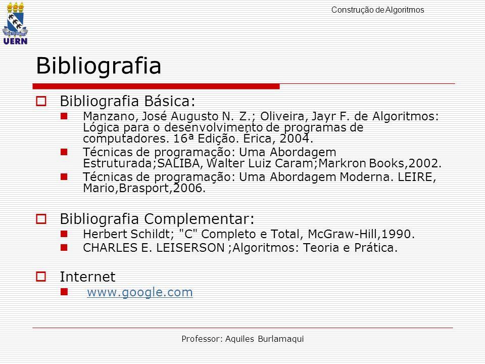 Construção de Algoritmos Professor: Aquiles Burlamaqui Bibliografia Bibliografia Básica: Manzano, José Augusto N. Z.; Oliveira, Jayr F. de Algoritmos: