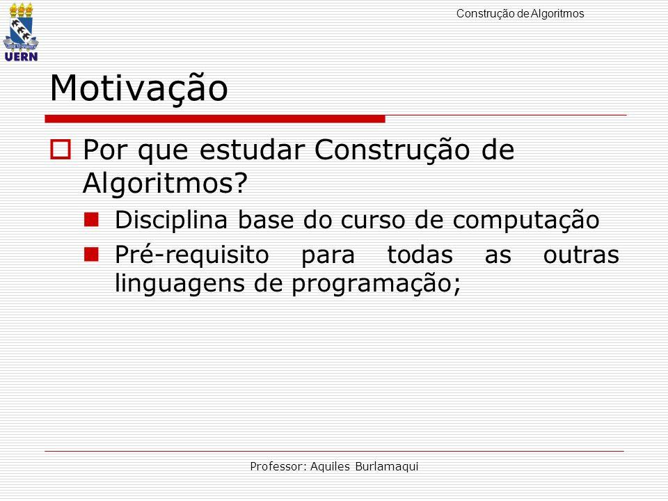 Construção de Algoritmos Professor: Aquiles Burlamaqui Motivação Por que estudar Construção de Algoritmos? Disciplina base do curso de computação Pré-