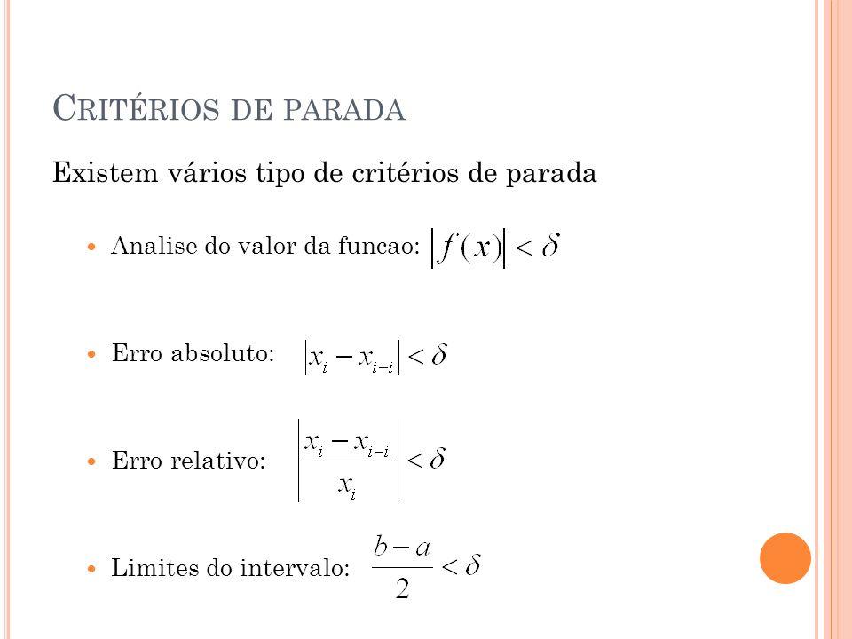 C RITÉRIOS DE PARADA Existem vários tipo de critérios de parada Analise do valor da funcao: Erro absoluto: Erro relativo: Limites do intervalo: