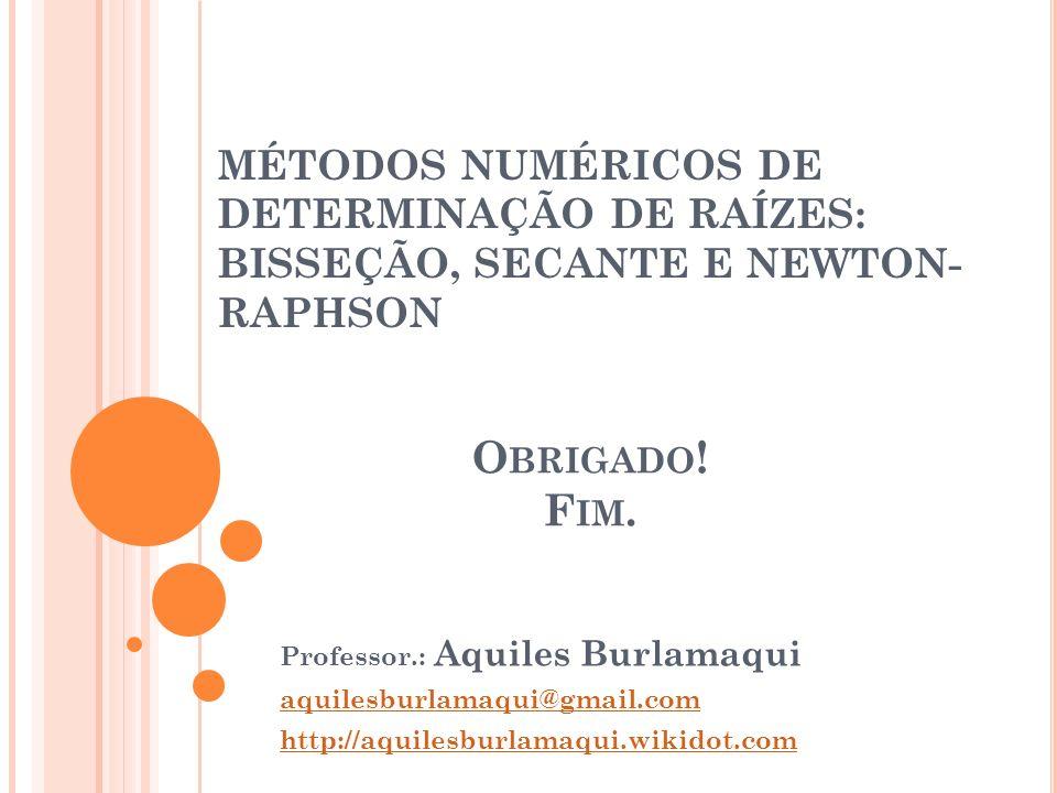 MÉTODOS NUMÉRICOS DE DETERMINAÇÃO DE RAÍZES: BISSEÇÃO, SECANTE E NEWTON- RAPHSON Professor.: Aquiles Burlamaqui aquilesburlamaqui@gmail.com http://aqu