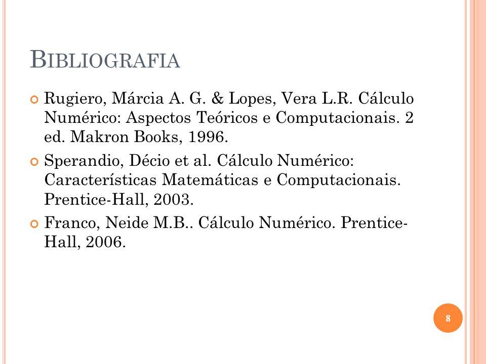 B IBLIOGRAFIA Rugiero, Márcia A. G. & Lopes, Vera L.R. Cálculo Numérico: Aspectos Teóricos e Computacionais. 2 ed. Makron Books, 1996. Sperandio, Déci