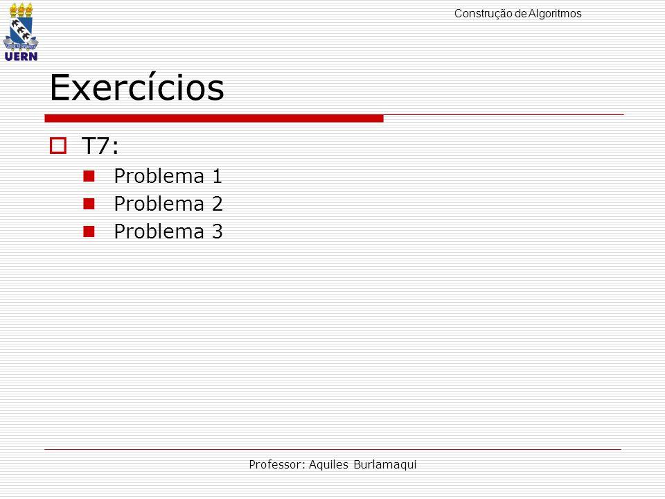 Construção de Algoritmos Professor: Aquiles Burlamaqui Exercícios T7: Problema 1 Problema 2 Problema 3