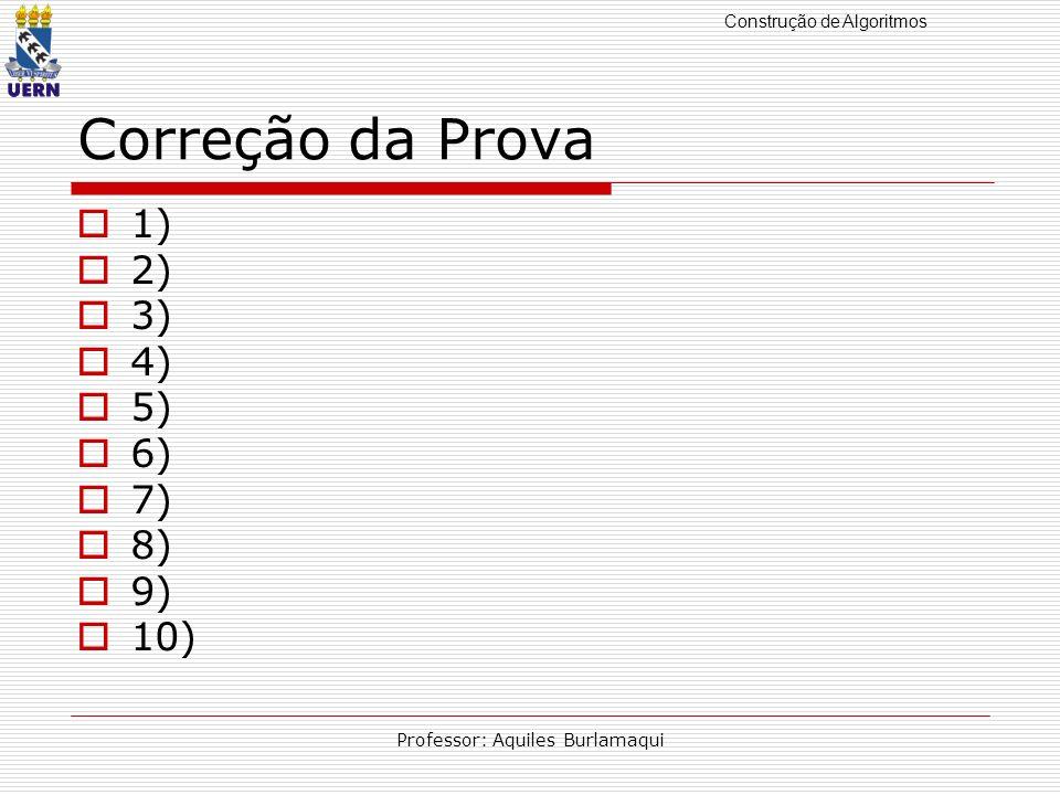 Construção de Algoritmos Professor: Aquiles Burlamaqui Correção da Prova 1) 2) 3) 4) 5) 6) 7) 8) 9) 10)