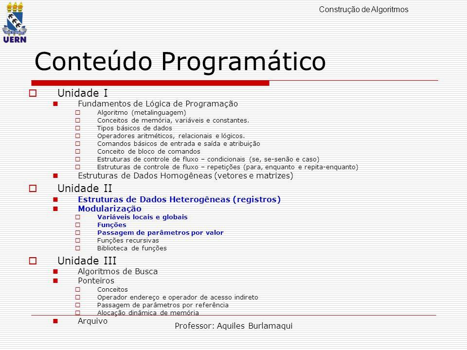 Construção de Algoritmos Professor: Aquiles Burlamaqui Conteúdo Programático Unidade I Fundamentos de Lógica de Programação Algoritmo (metalinguagem)