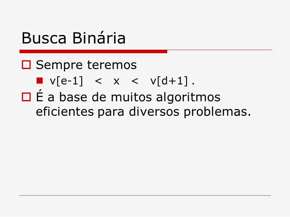Busca Binária Sempre teremos v[e-1] < x < v[d+1]. É a base de muitos algoritmos eficientes para diversos problemas.
