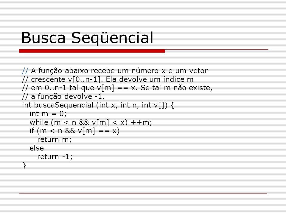 Busca Seqüencial //// A função abaixo recebe um número x e um vetor // crescente v[0..n-1]. Ela devolve um índice m // em 0..n-1 tal que v[m] == x. Se