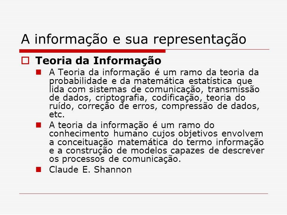 A informação e sua representação Teoria da Informação A Teoria da informação é um ramo da teoria da probabilidade e da matemática estatística que lida