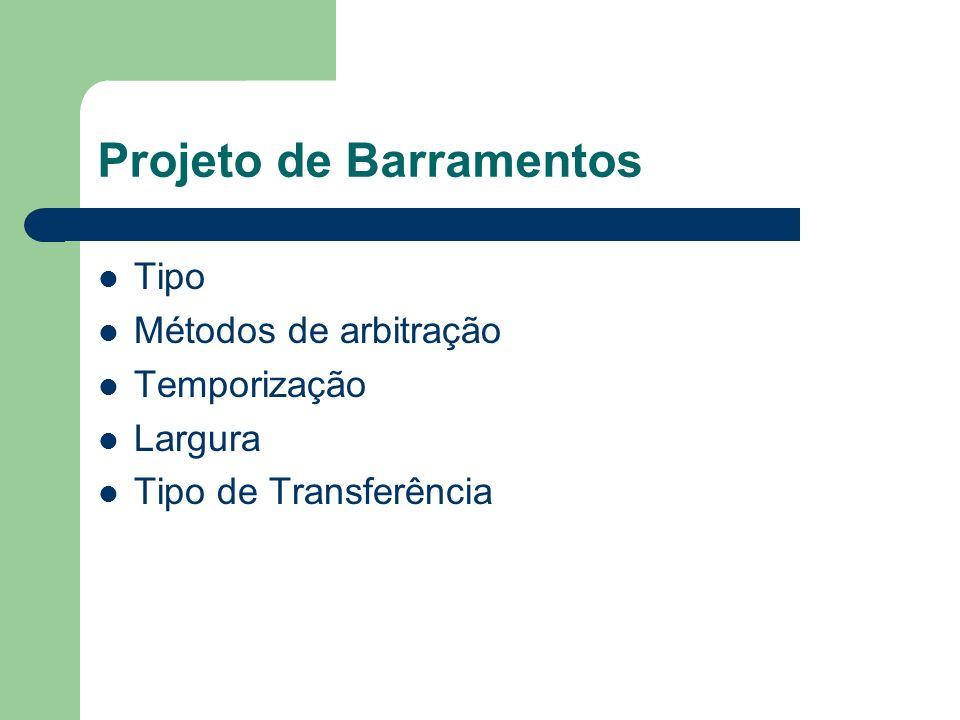 Projeto de Barramentos Tipo Métodos de arbitração Temporização Largura Tipo de Transferência