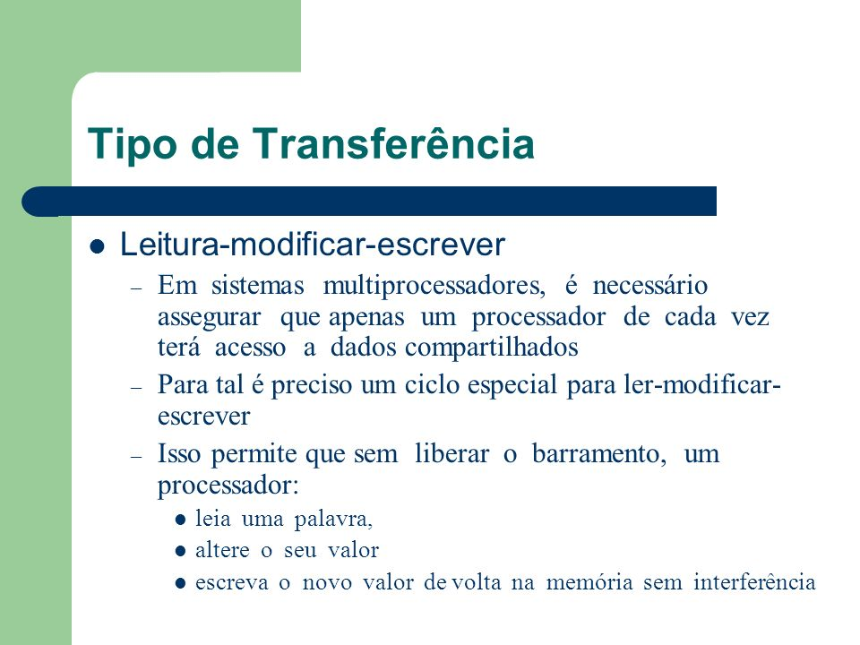 Tipo de Transferência Leitura-modificar-escrever – Em sistemas multiprocessadores, é necessário assegurar que apenas um processador de cada vez terá a