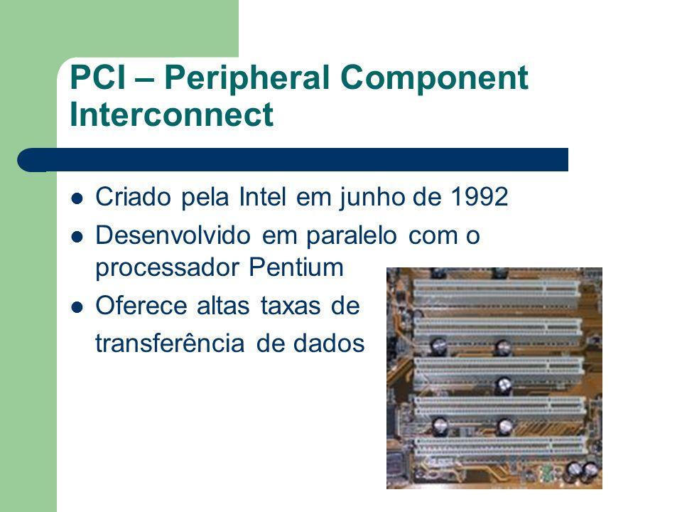 PCI – Peripheral Component Interconnect Criado pela Intel em junho de 1992 Desenvolvido em paralelo com o processador Pentium Oferece altas taxas de t