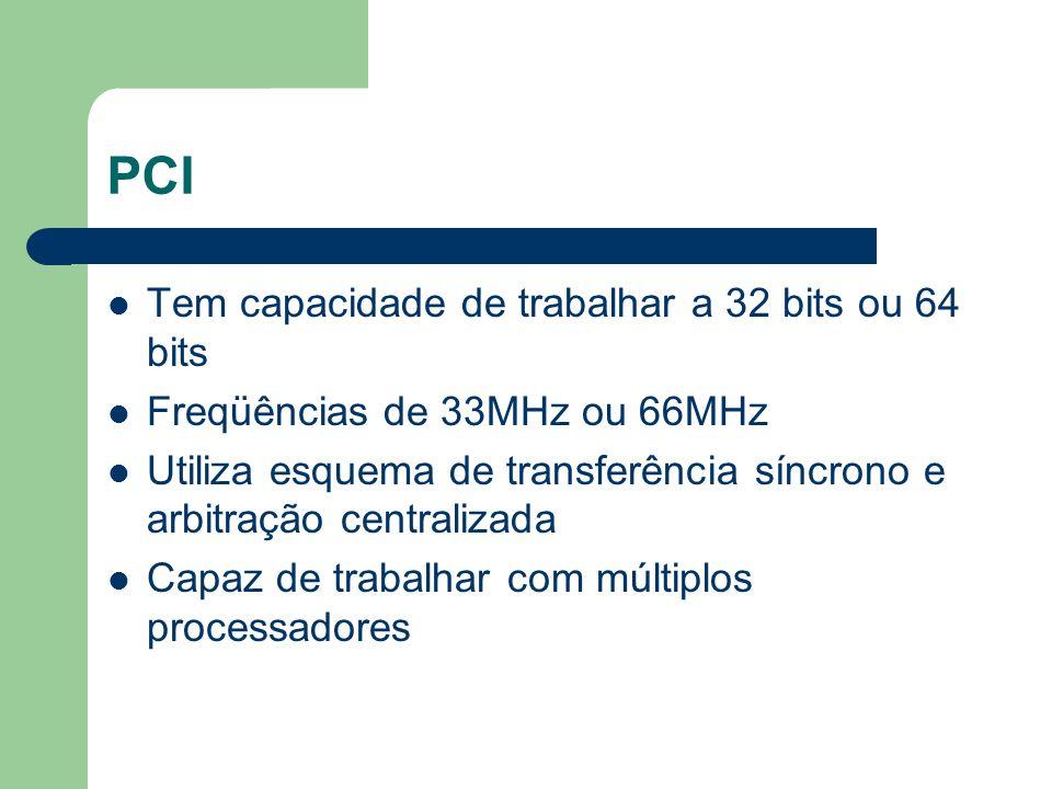 PCI Tem capacidade de trabalhar a 32 bits ou 64 bits Freqüências de 33MHz ou 66MHz Utiliza esquema de transferência síncrono e arbitração centralizada