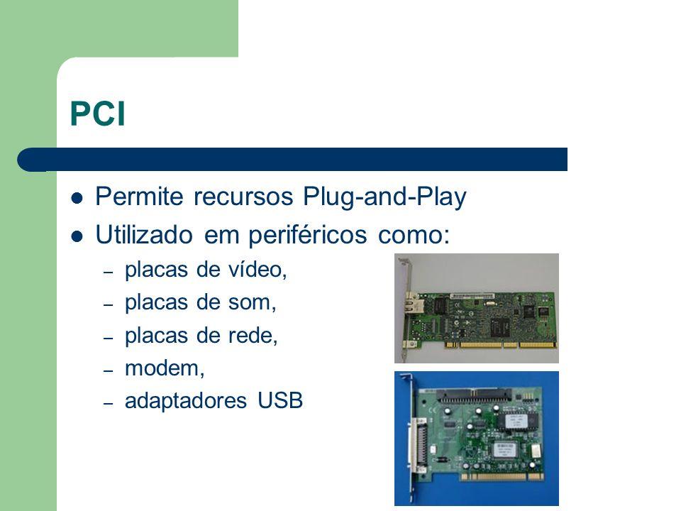 PCI Permite recursos Plug-and-Play Utilizado em periféricos como: – placas de vídeo, – placas de som, – placas de rede, – modem, – adaptadores USB