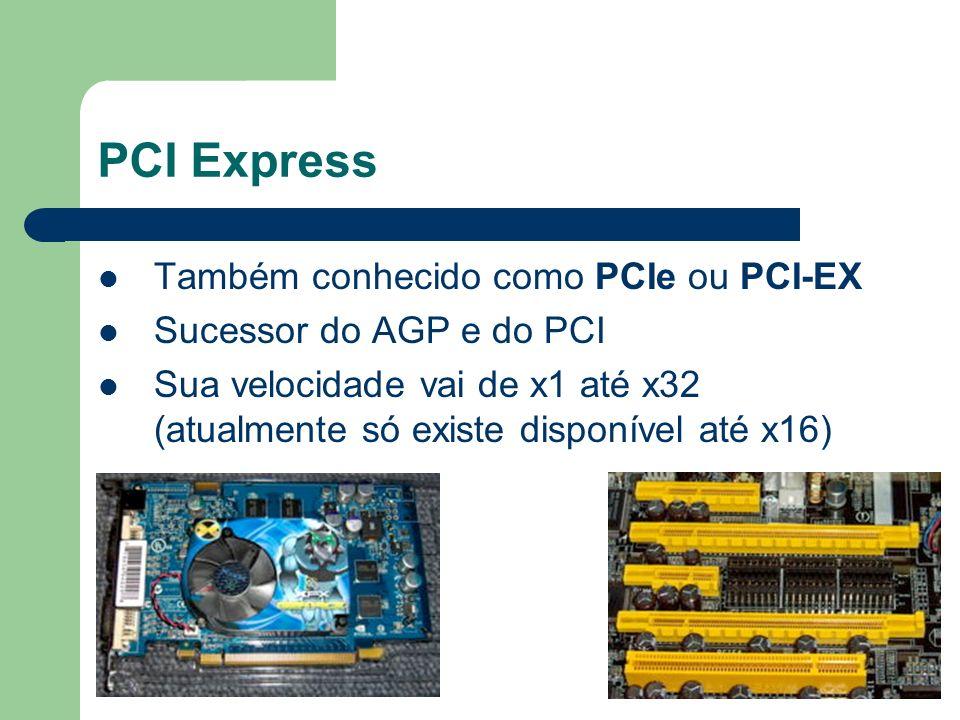 PCI Express Também conhecido como PCIe ou PCI-EX Sucessor do AGP e do PCI Sua velocidade vai de x1 até x32 (atualmente só existe disponível até x16)