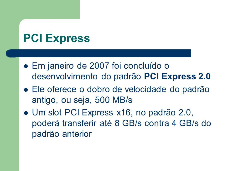 PCI Express Em janeiro de 2007 foi concluído o desenvolvimento do padrão PCI Express 2.0 Ele oferece o dobro de velocidade do padrão antigo, ou seja,