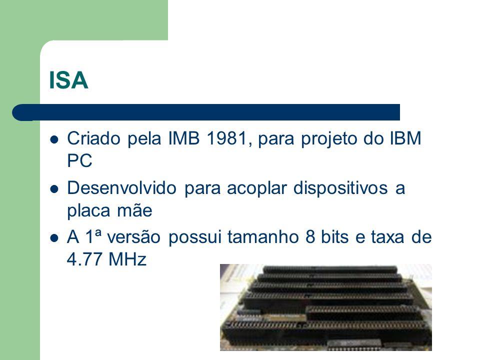 ISA Criado pela IMB 1981, para projeto do IBM PC Desenvolvido para acoplar dispositivos a placa mãe A 1ª versão possui tamanho 8 bits e taxa de 4.77 M