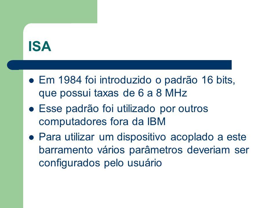 ISA Em 1984 foi introduzido o padrão 16 bits, que possui taxas de 6 a 8 MHz Esse padrão foi utilizado por outros computadores fora da IBM Para utiliza