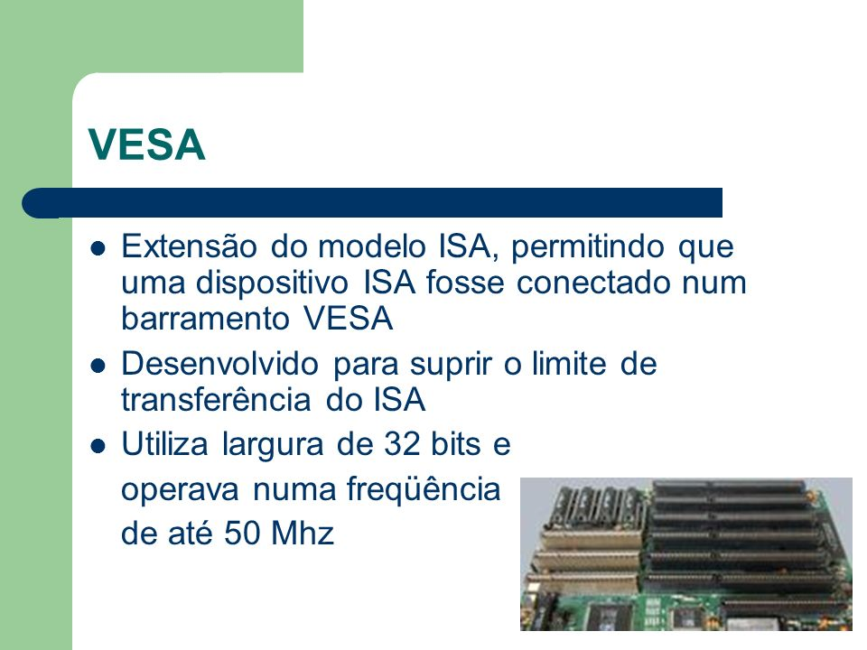 VESA Apesar da alta freqüência de transmissão não permitia a conexão de muitos dispositivos (3 no máximo) O tamanho elevado dificultava a instalação dos dispositivos Era dependente da arquitetura 80486 Tornou-se obsoleto com o surgimento do Pentium