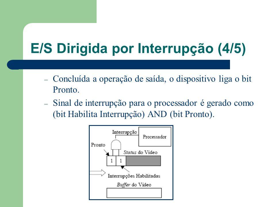 E/S Dirigida por Interrupção (4/5) – Concluída a operação de saída, o dispositivo liga o bit Pronto. – Sinal de interrupção para o processador é gerad