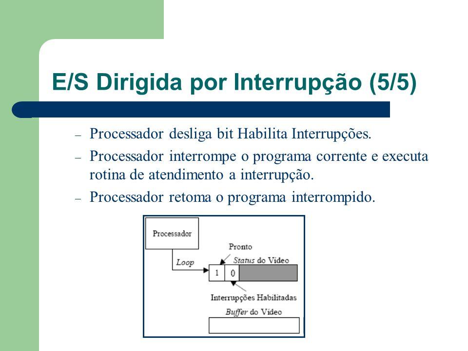 E/S Dirigida por Interrupção (5/5) – Processador desliga bit Habilita Interrupções. – Processador interrompe o programa corrente e executa rotina de a