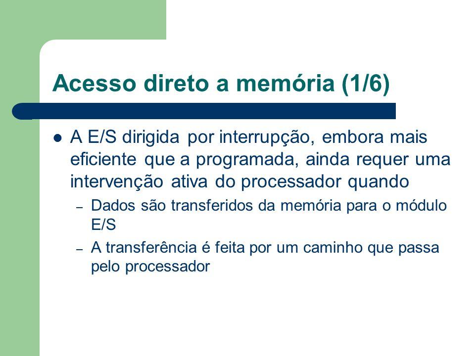 Acesso direto a memória (1/6) A E/S dirigida por interrupção, embora mais eficiente que a programada, ainda requer uma intervenção ativa do processado