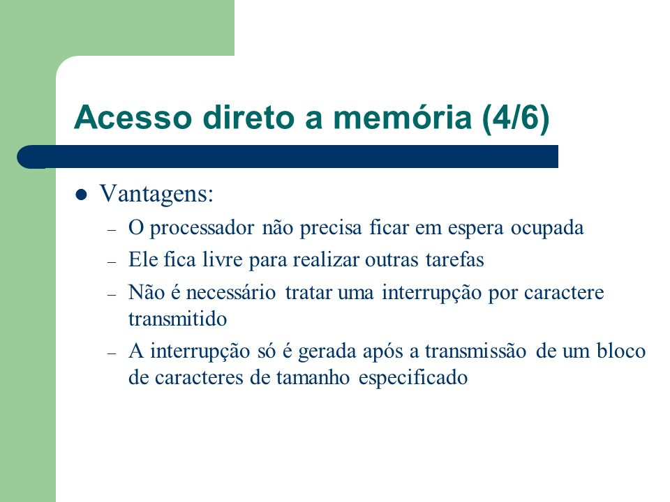 Acesso direto a memória (4/6) Vantagens: – O processador não precisa ficar em espera ocupada – Ele fica livre para realizar outras tarefas – Não é nec