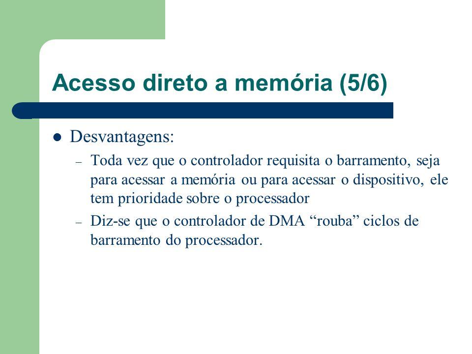 Acesso direto a memória (5/6) Desvantagens: – Toda vez que o controlador requisita o barramento, seja para acessar a memória ou para acessar o disposi