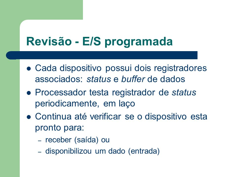 Revisão - E/S programada Cada dispositivo possui dois registradores associados: status e buffer de dados Processador testa registrador de status perio