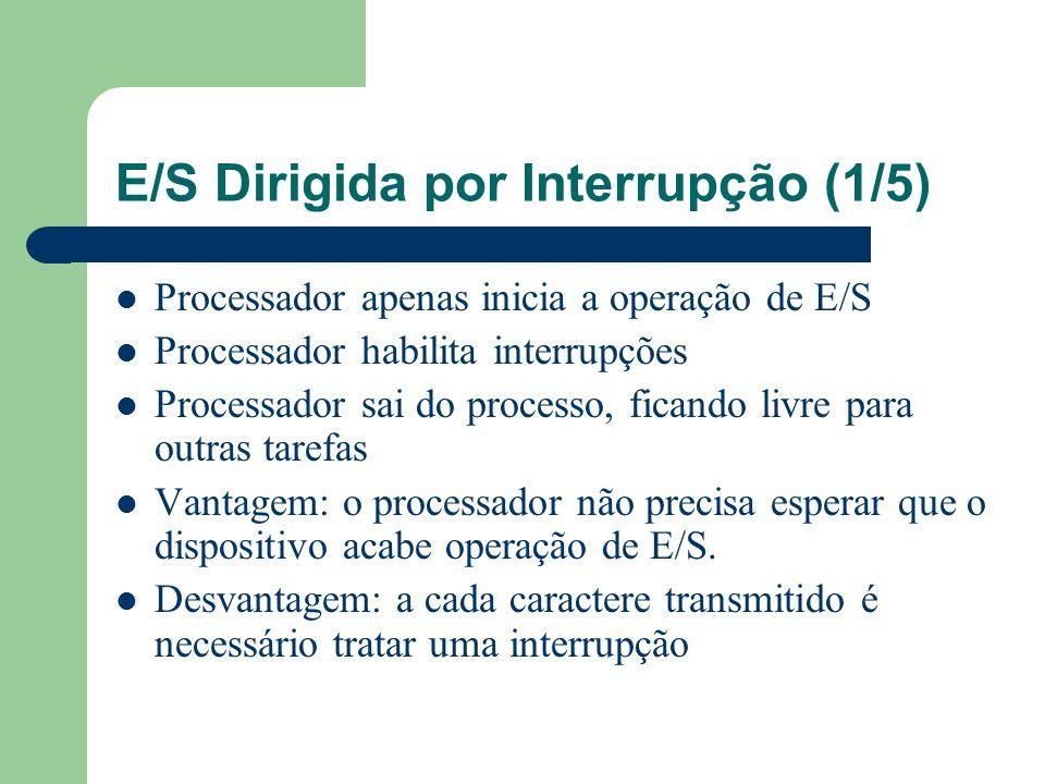 E/S Dirigida por Interrupção (2/5) Quando o caractere é escrito ou recebido, o dispositivo gera uma interrupção Isso ativa um sinal no pino de interrupção do processador – Sinal de interrupção = (bit Pronto ou bit Caractere Disponível) AND (bit Habilita Interrupções) Isso serve como aviso de que a operação de E/S foi concluída