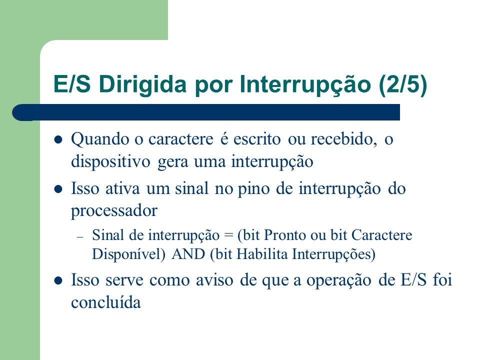 E/S Dirigida por Interrupção (3/5) – Ex: Dispositivo está Pronto para receber um novo caractere – Processador coloca um caractere no registrador buffer, o que desliga o bit Pronto – Processador liga o bit Habilita Interrupções e sai do processo