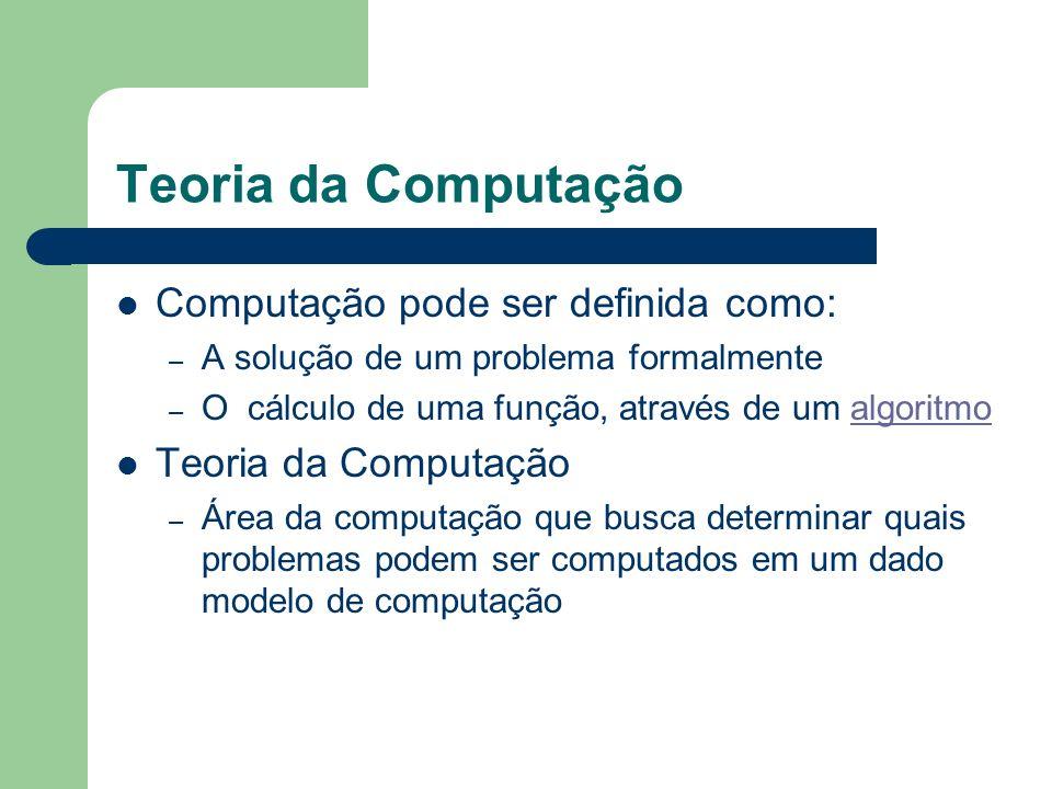 Teoria da Computação Computação pode ser definida como: – A solução de um problema formalmente – O cálculo de uma função, através de um algoritmoalgor