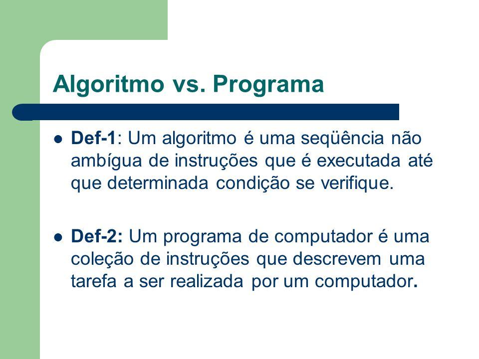 Algoritmo vs. Programa Def-1: Um algoritmo é uma seqüência não ambígua de instruções que é executada até que determinada condição se verifique. Def-2: