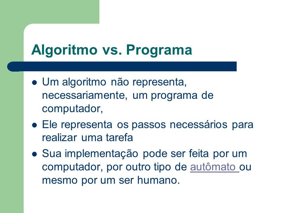 Algoritmo vs. Programa Um algoritmo não representa, necessariamente, um programa de computador, Ele representa os passos necessários para realizar uma