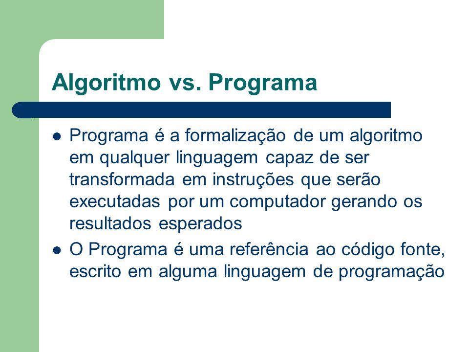 Algoritmo vs. Programa Programa é a formalização de um algoritmo em qualquer linguagem capaz de ser transformada em instruções que serão executadas po