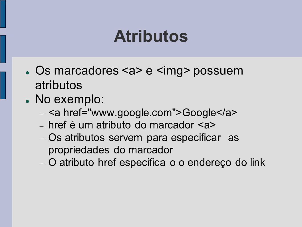 Atributos Os marcadores e possuem atributos No exemplo: Google href é um atributo do marcador Os atributos servem para especificar as propriedades do