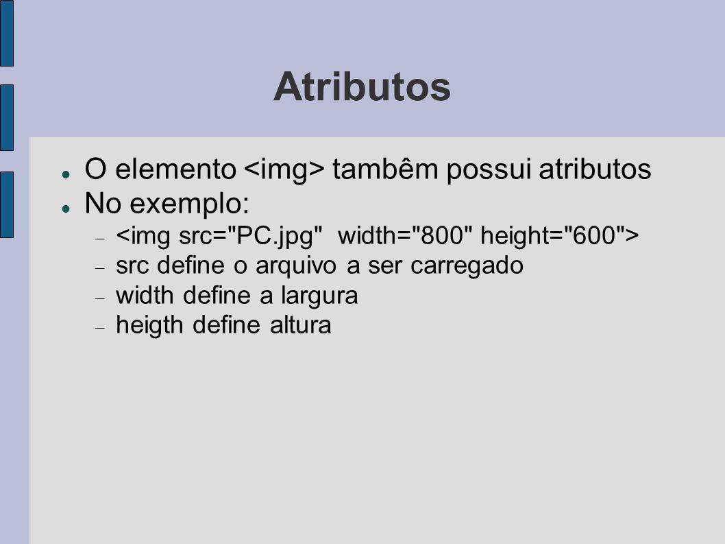 Atributos O elemento tambêm possui atributos No exemplo: src define o arquivo a ser carregado width define a largura heigth define altura