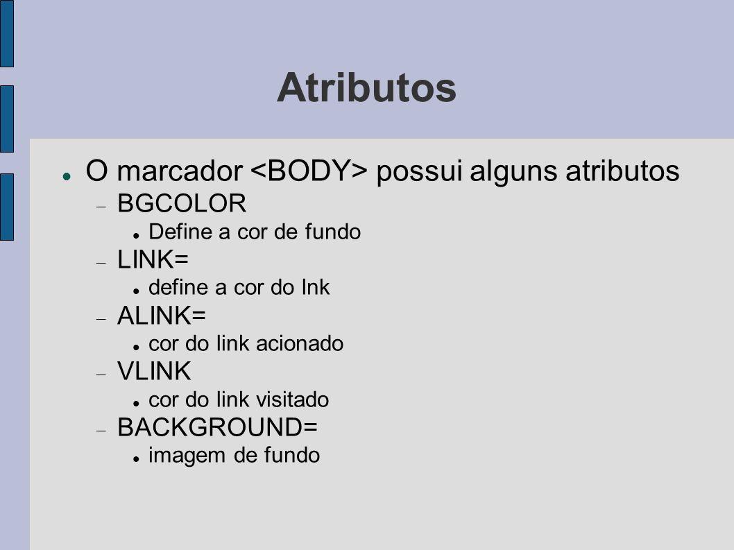 Atributos O marcador possui alguns atributos BGCOLOR Define a cor de fundo LINK= define a cor do lnk ALINK= cor do link acionado VLINK cor do link vis