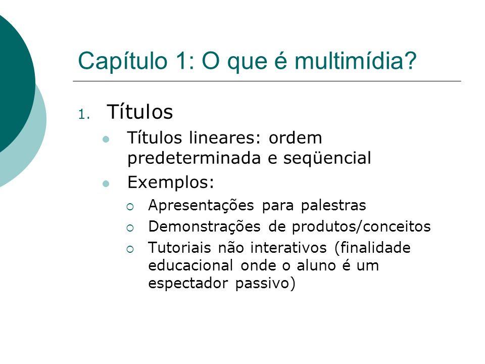 Capítulo 1: O que é multimídia? 1. Títulos Títulos lineares: ordem predeterminada e seqüencial Exemplos: Apresentações para palestras Demonstrações de