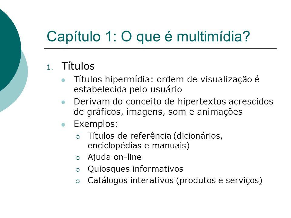 Capítulo 1: O que é multimídia? 1. Títulos Títulos hipermídia: ordem de visualização é estabelecida pelo usuário Derivam do conceito de hipertextos ac