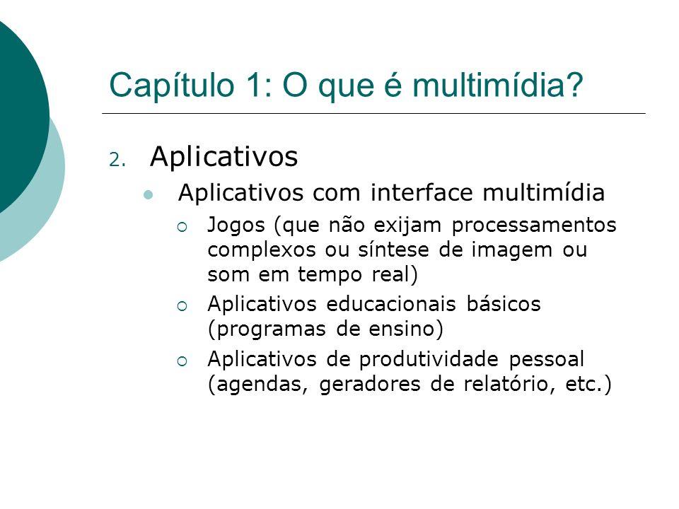 Capítulo 1: O que é multimídia? 2. Aplicativos Aplicativos com interface multimídia Jogos (que não exijam processamentos complexos ou síntese de image