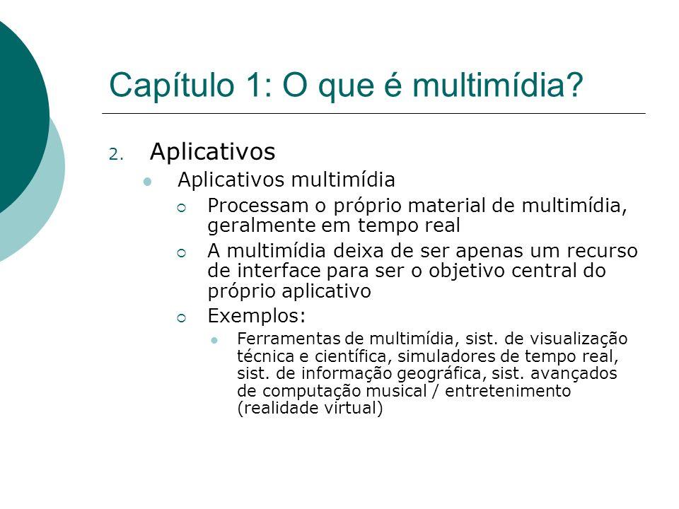 Capítulo 1: O que é multimídia? 2. Aplicativos Aplicativos multimídia Processam o próprio material de multimídia, geralmente em tempo real A multimídi