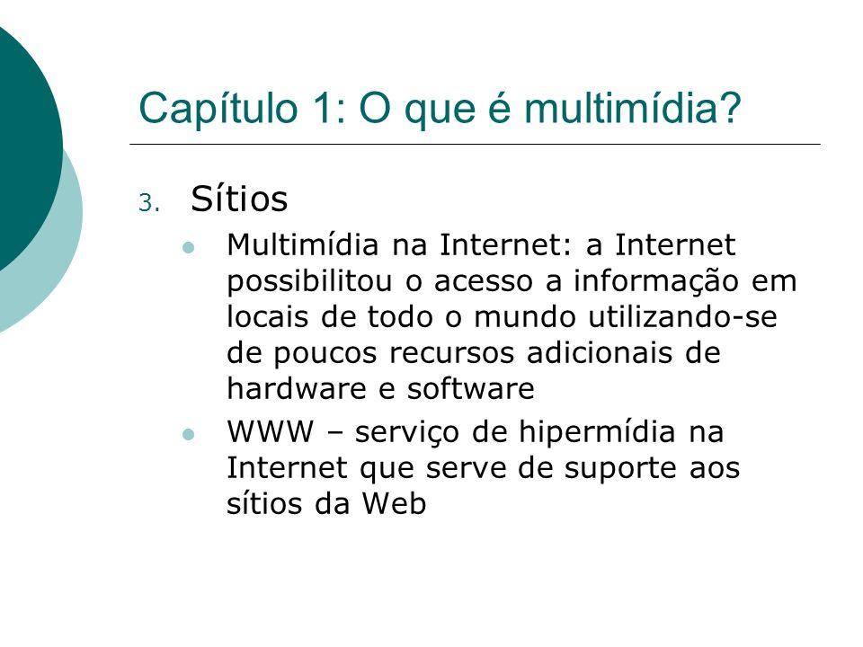 Capítulo 1: O que é multimídia? 3. Sítios Multimídia na Internet: a Internet possibilitou o acesso a informação em locais de todo o mundo utilizando-s