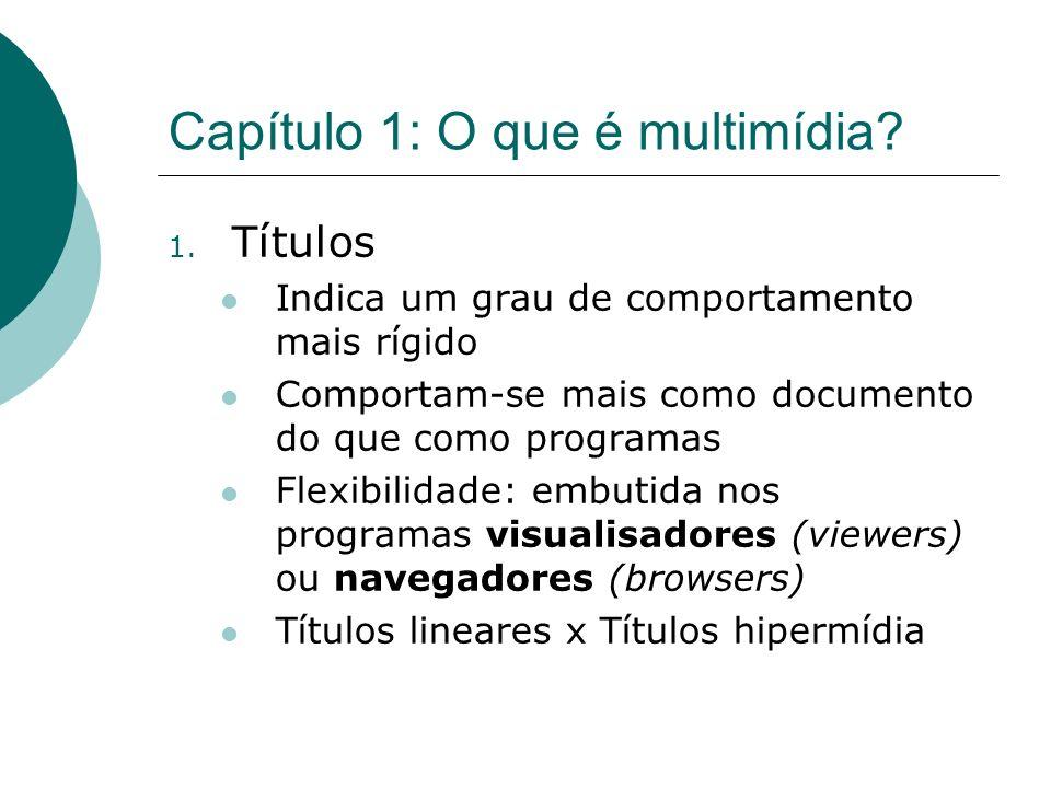Capítulo 1: O que é multimídia? 1. Títulos Indica um grau de comportamento mais rígido Comportam-se mais como documento do que como programas Flexibil