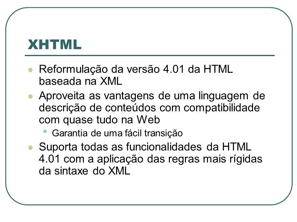 XHTML É uma linguagem independente de dispositivos Não é tão tolerante com a HTML Todas as tags possuem uma tag de fechamento Nome da tag de fechamento = Nome da tag de abertura precedido do caractere / As tags devem ser escritas em minúsculas O valor de um atributo da tag deve ser delimitado por aspas duplas nome_atributo=valor