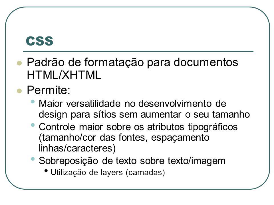 CSS Padrão de formatação para documentos HTML/XHTML Permite: Maior versatilidade no desenvolvimento de design para sítios sem aumentar o seu tamanho C