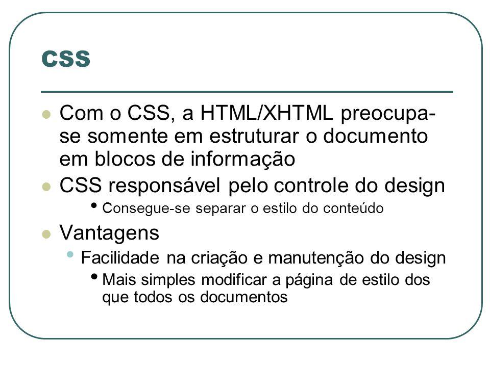 CSS Vantagens (Continuação) Estilos diferentes e sofisticados podem ser aplicados ao mesmo documento Autor pode redirecionar seu conteúdo para novos formatos Consistência Garantia de que todos os documentos tenham o mesmo desenho e arranjo Linguagem simples Descrição de um estilo, não se preocupando com fatores específicos da HTML/XHTML