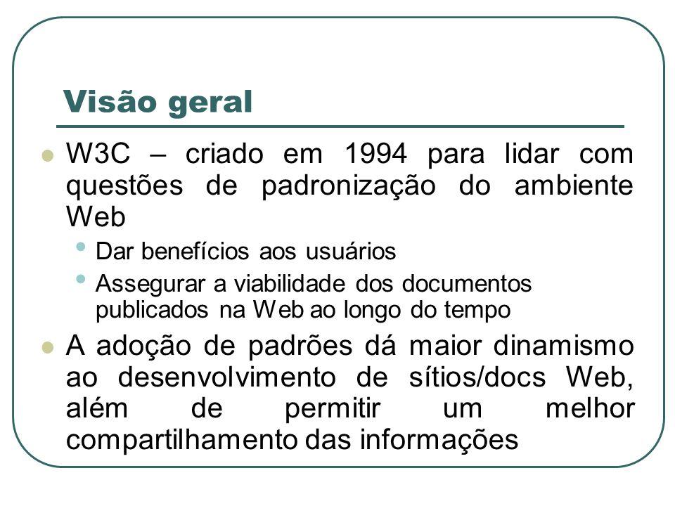 Visão geral W3C – criado em 1994 para lidar com questões de padronização do ambiente Web Dar benefícios aos usuários Assegurar a viabilidade dos docum