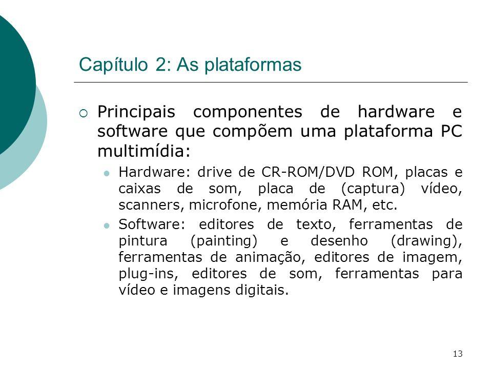 13 Capítulo 2: As plataformas Principais componentes de hardware e software que compõem uma plataforma PC multimídia: Hardware: drive de CR-ROM/DVD ROM, placas e caixas de som, placa de (captura) vídeo, scanners, microfone, memória RAM, etc.